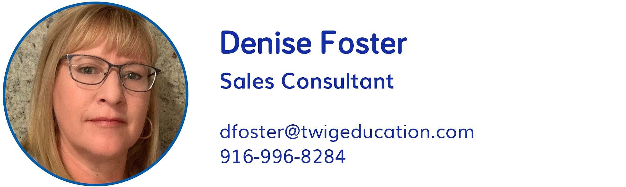 Denise Foster, dfoster@twigeducation.com, 916-996-8284